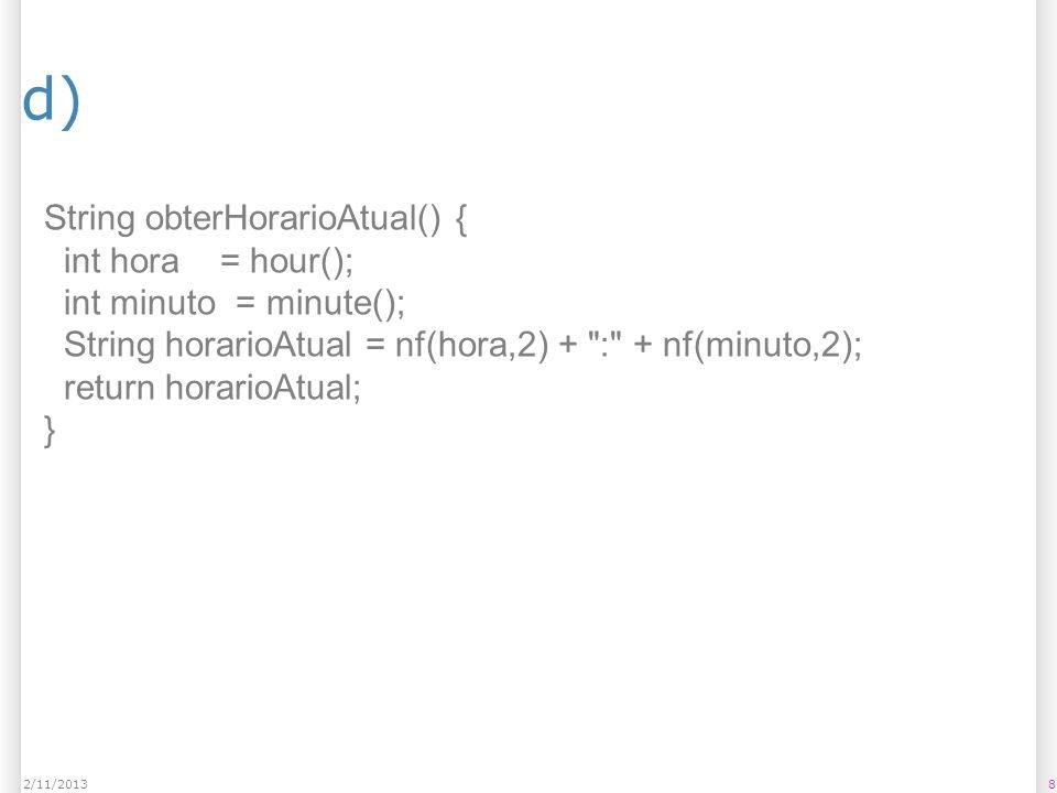 d) 82/11/2013 String obterHorarioAtual() { int hora = hour(); int minuto = minute(); String horarioAtual = nf(hora,2) +