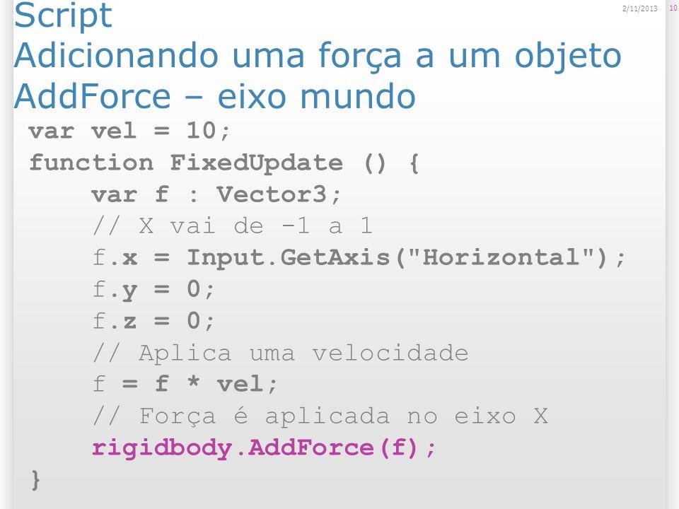 Script Adicionando uma força a um objeto AddForce – eixo mundo 10 2/11/2013 var vel = 10; function FixedUpdate () { var f : Vector3; // X vai de -1 a