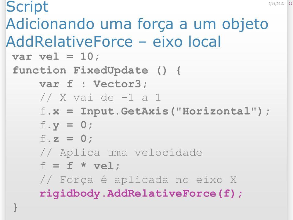 Script Adicionando uma força a um objeto AddRelativeForce – eixo local 11 2/11/2013 var vel = 10; function FixedUpdate () { var f : Vector3; // X vai