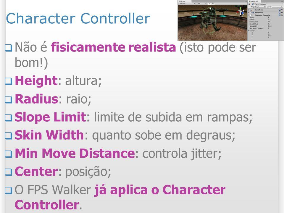Character Controller Não é fisicamente realista (isto pode ser bom!) Height: altura; Radius: raio; Slope Limit: limite de subida em rampas; Skin Width