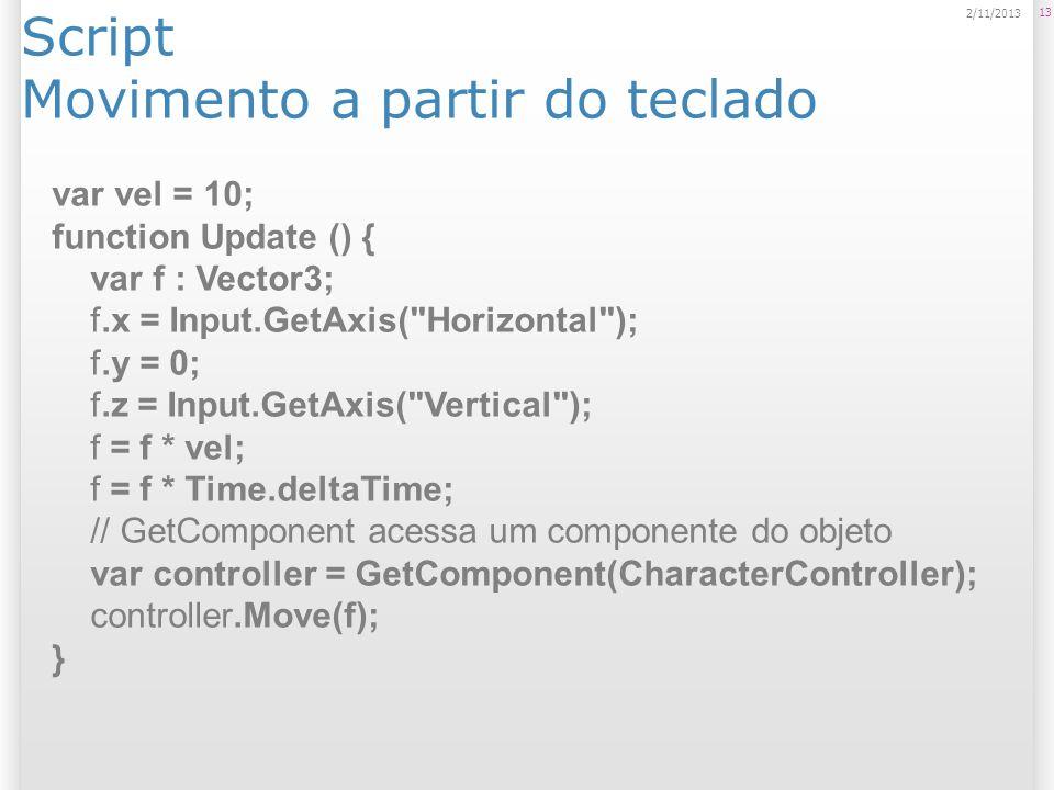 Script Movimento a partir do teclado 13 2/11/2013 var vel = 10; function Update () { var f : Vector3; f.x = Input.GetAxis(