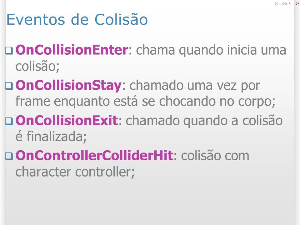 Eventos de Colisão OnCollisionEnter: chama quando inicia uma colisão; OnCollisionStay: chamado uma vez por frame enquanto está se chocando no corpo; O