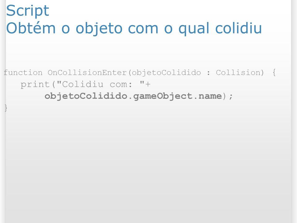 Script Obtém o objeto com o qual colidiu function OnCollisionEnter(objetoColidido : Collision) { print(