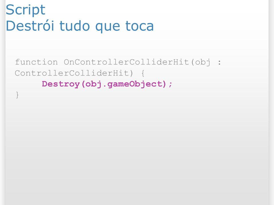 Script Destrói tudo que toca function OnControllerColliderHit(obj : ControllerColliderHit) { Destroy(obj.gameObject); }
