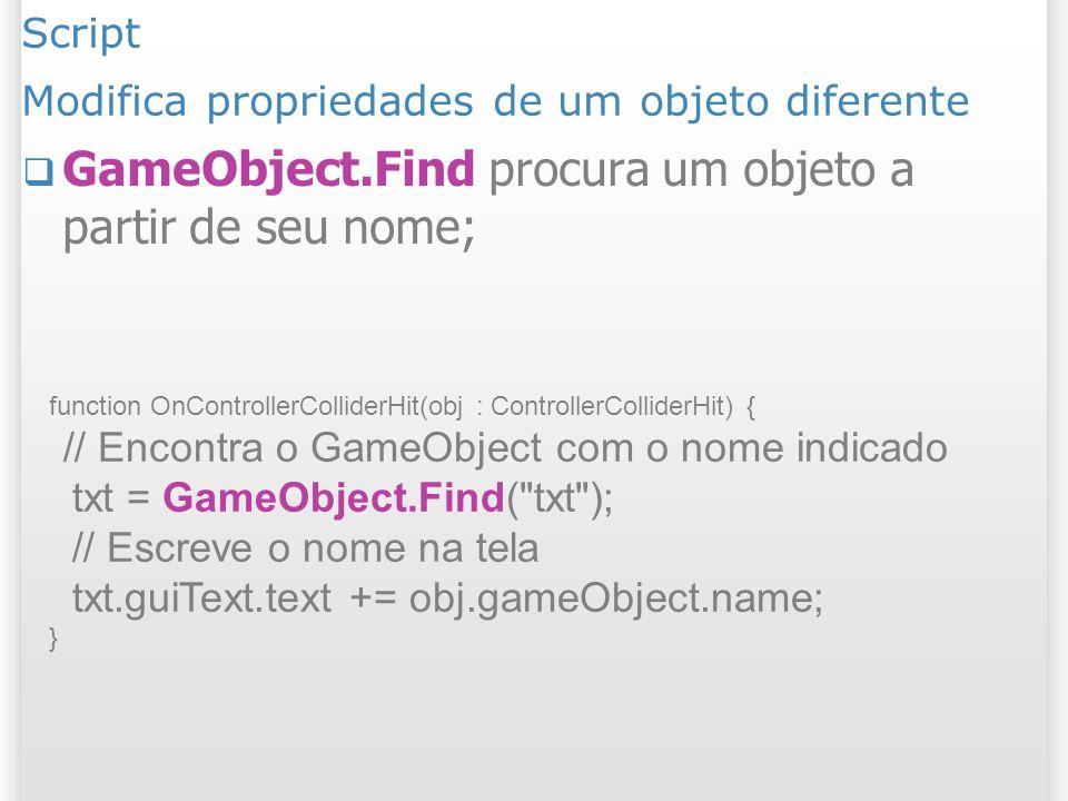 Script Modifica propriedades de um objeto diferente GameObject.Find procura um objeto a partir de seu nome; function OnControllerColliderHit(obj : Con
