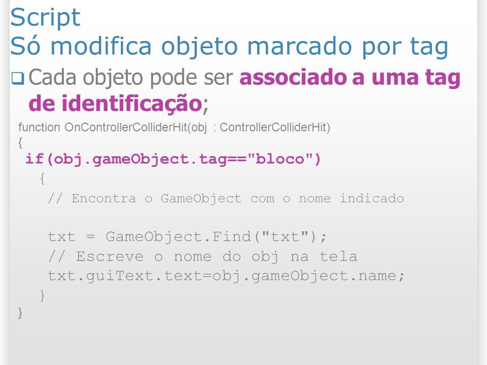 Script Só modifica objeto marcado por tag function OnControllerColliderHit(obj : ControllerColliderHit) { if(obj.gameObject.tag==