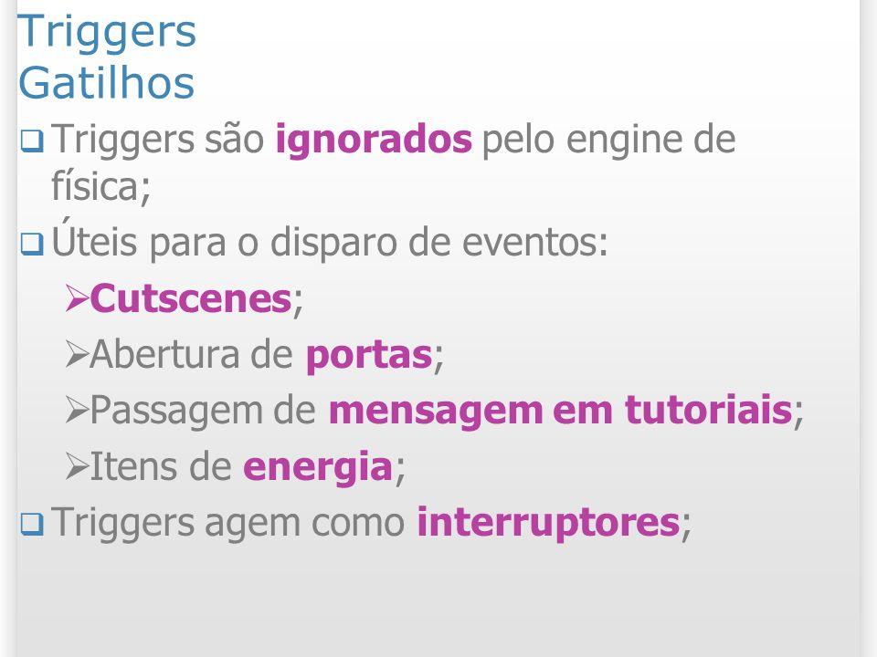 Triggers Gatilhos Triggers são ignorados pelo engine de física; Úteis para o disparo de eventos: Cutscenes; Abertura de portas; Passagem de mensagem e