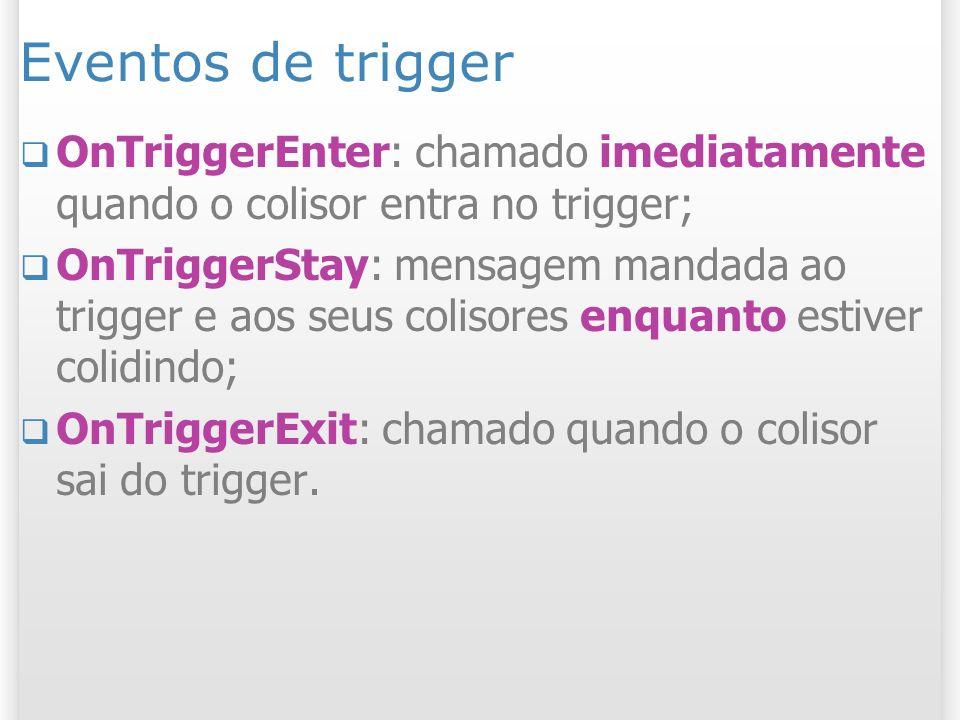 Eventos de trigger OnTriggerEnter: chamado imediatamente quando o colisor entra no trigger; OnTriggerStay: mensagem mandada ao trigger e aos seus coli