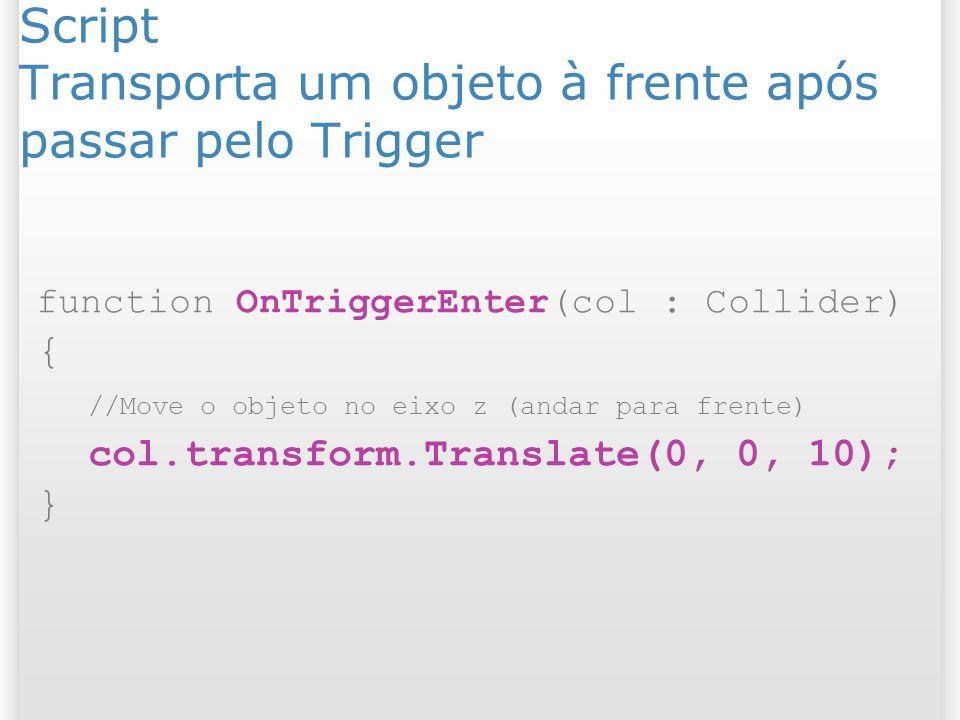 Script Transporta um objeto à frente após passar pelo Trigger function OnTriggerEnter(col : Collider) { //Move o objeto no eixo z (andar para frente)