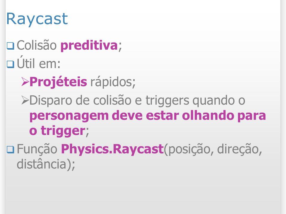 Raycast Colisão preditiva; Útil em: Projéteis rápidos; Disparo de colisão e triggers quando o personagem deve estar olhando para o trigger; Função Phy