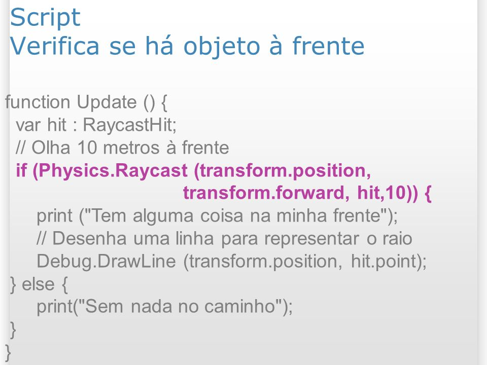 Script Verifica se há objeto à frente function Update () { var hit : RaycastHit; // Olha 10 metros à frente if (Physics.Raycast (transform.position, t