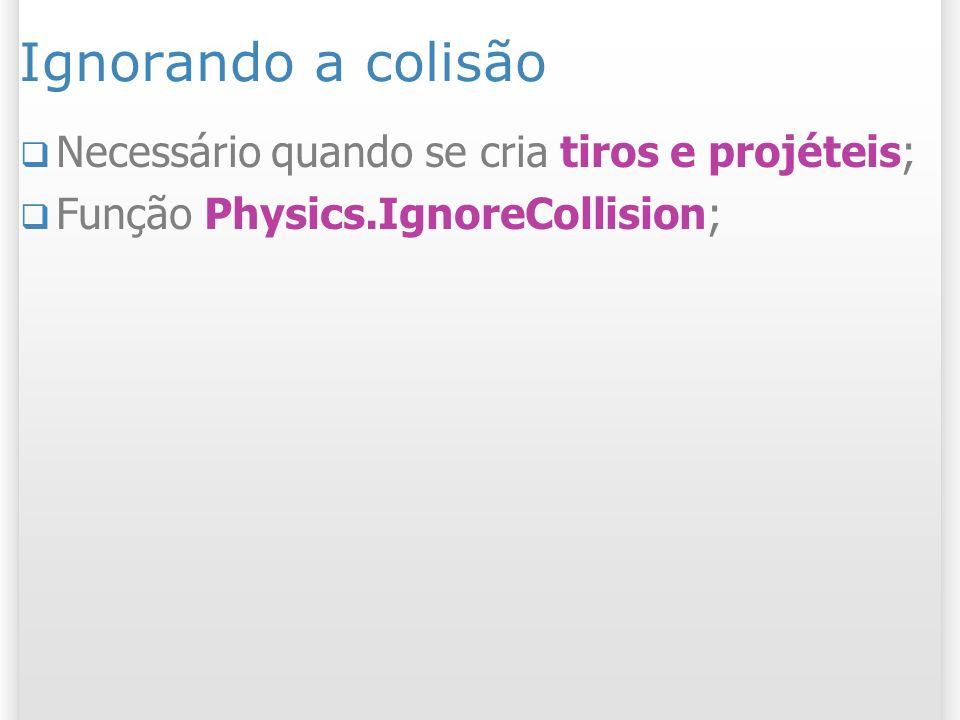 Ignorando a colisão Necessário quando se cria tiros e projéteis; Função Physics.IgnoreCollision;