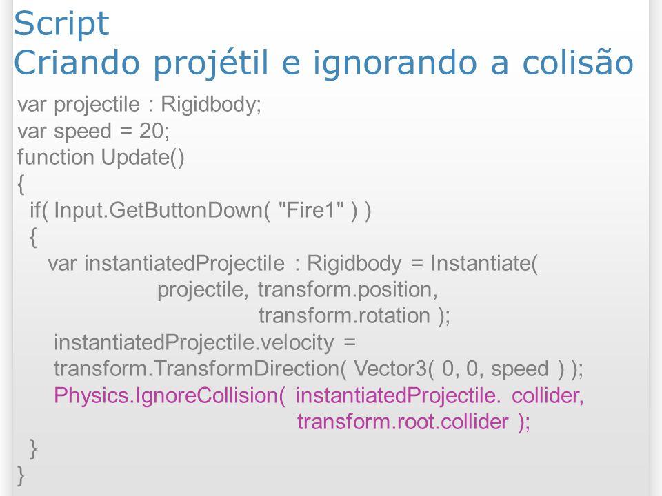 Script Criando projétil e ignorando a colisão var projectile : Rigidbody; var speed = 20; function Update() { if( Input.GetButtonDown(