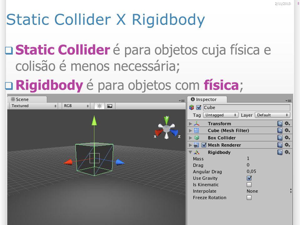 Static Collider X Rigidbody Static Collider é para objetos cuja física e colisão é menos necessária; Rigidbody é para objetos com física; 8 2/11/2013