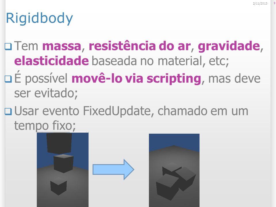 Rigidbody Tem massa, resistência do ar, gravidade, elasticidade baseada no material, etc; É possível movê-lo via scripting, mas deve ser evitado; Usar