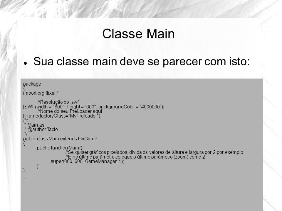 Classe Main Sua classe main deve se parecer com isto: package { import org.flixel.*; //Resolução do.swf [SWF(width = 800 , height = 600 , backgroundColor = #000000 )] //Nome do seu PreLoader aqui [Frame(factoryClass= MyPreloader )] /** * Main.as * @author Tacio */ public class Main extends FlxGame { public function Main(){ //Se quiser gráficos pixelados, divida os valores de altura e largura por 2 por exemplo //E no último parâmetro coloque o último parâmetro (zoom) como 2 super(800, 600, GameManager, 1); }