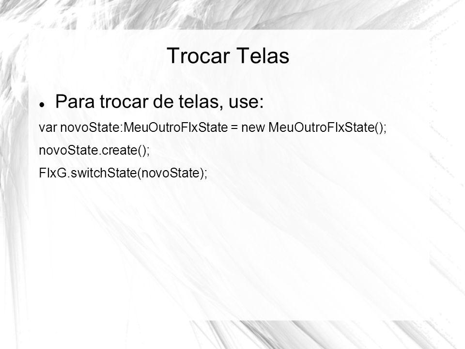 Trocar Telas Para trocar de telas, use: var novoState:MeuOutroFlxState = new MeuOutroFlxState(); novoState.create(); FlxG.switchState(novoState);
