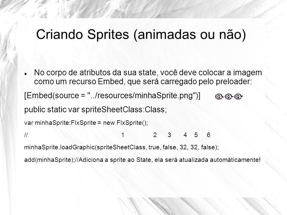 Criando Sprites (animadas ou não) No corpo de atributos da sua state, você deve colocar a imagem como um recurso Embed, que será carregado pelo preloader: [Embed(source = ../resources/minhaSprite.png )] public static var spriteSheetClass:Class; var minhaSprite:FlxSprite = new FlxSprite(); // 1 2 3 4 5 6 minhaSprite.loadGraphic(spriteSheetClass, true, false, 32, 32, false); add(minhaSprite);//Adiciona a sprite ao State, ela será atualizada automáticamente!