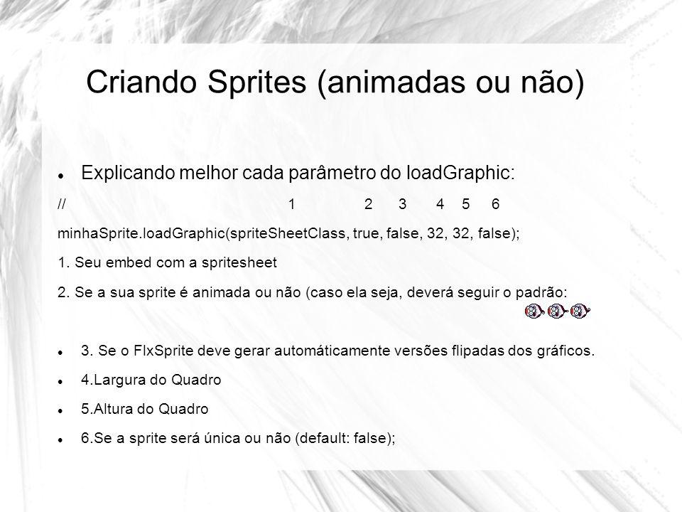 Criando Sprites (animadas ou não) Explicando melhor cada parâmetro do loadGraphic: // 1 2 3 4 5 6 minhaSprite.loadGraphic(spriteSheetClass, true, false, 32, 32, false); 1.