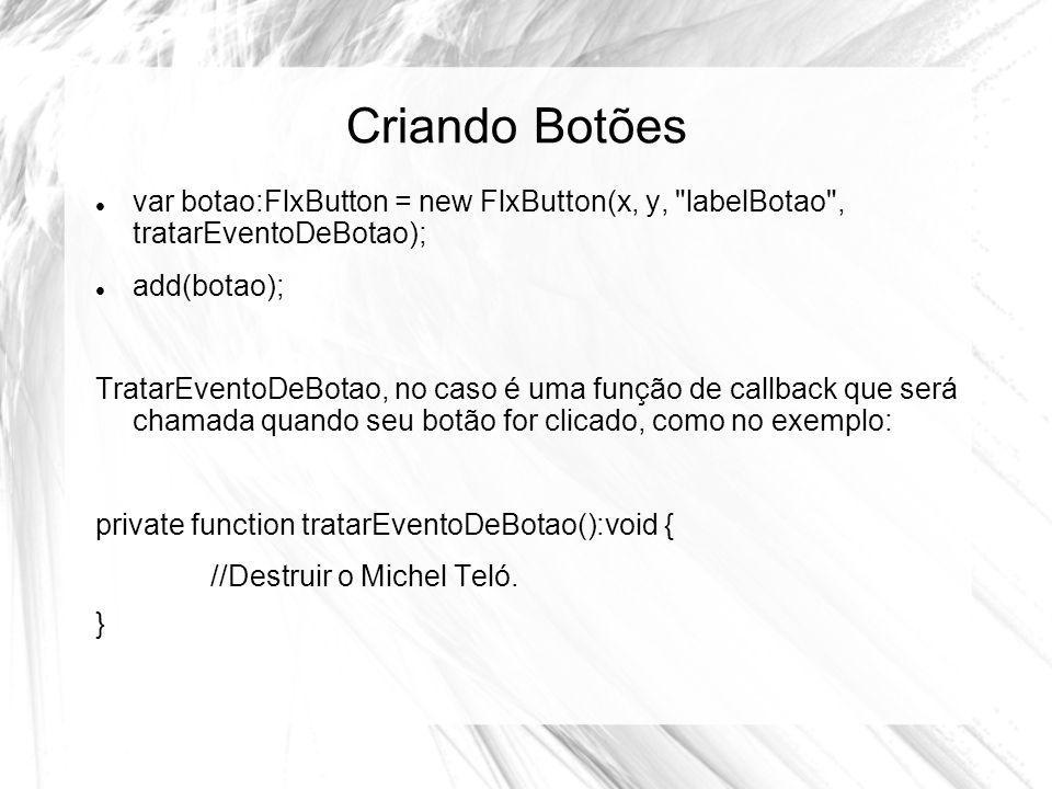 Criando Botões var botao:FlxButton = new FlxButton(x, y, labelBotao , tratarEventoDeBotao); add(botao); TratarEventoDeBotao, no caso é uma função de callback que será chamada quando seu botão for clicado, como no exemplo: private function tratarEventoDeBotao():void { //Destruir o Michel Teló.
