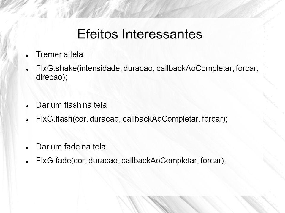 Efeitos Interessantes Tremer a tela: FlxG.shake(intensidade, duracao, callbackAoCompletar, forcar, direcao); Dar um flash na tela FlxG.flash(cor, duracao, callbackAoCompletar, forcar); Dar um fade na tela FlxG.fade(cor, duracao, callbackAoCompletar, forcar);