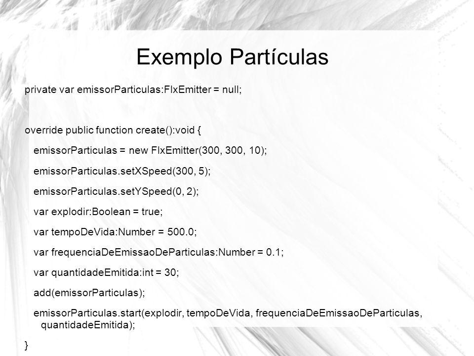 Exemplo Partículas private var emissorParticulas:FlxEmitter = null; override public function create():void { emissorParticulas = new FlxEmitter(300, 300, 10); emissorParticulas.setXSpeed(300, 5); emissorParticulas.setYSpeed(0, 2); var explodir:Boolean = true; var tempoDeVida:Number = 500.0; var frequenciaDeEmissaoDeParticulas:Number = 0.1; var quantidadeEmitida:int = 30; add(emissorParticulas); emissorParticulas.start(explodir, tempoDeVida, frequenciaDeEmissaoDeParticulas, quantidadeEmitida); }
