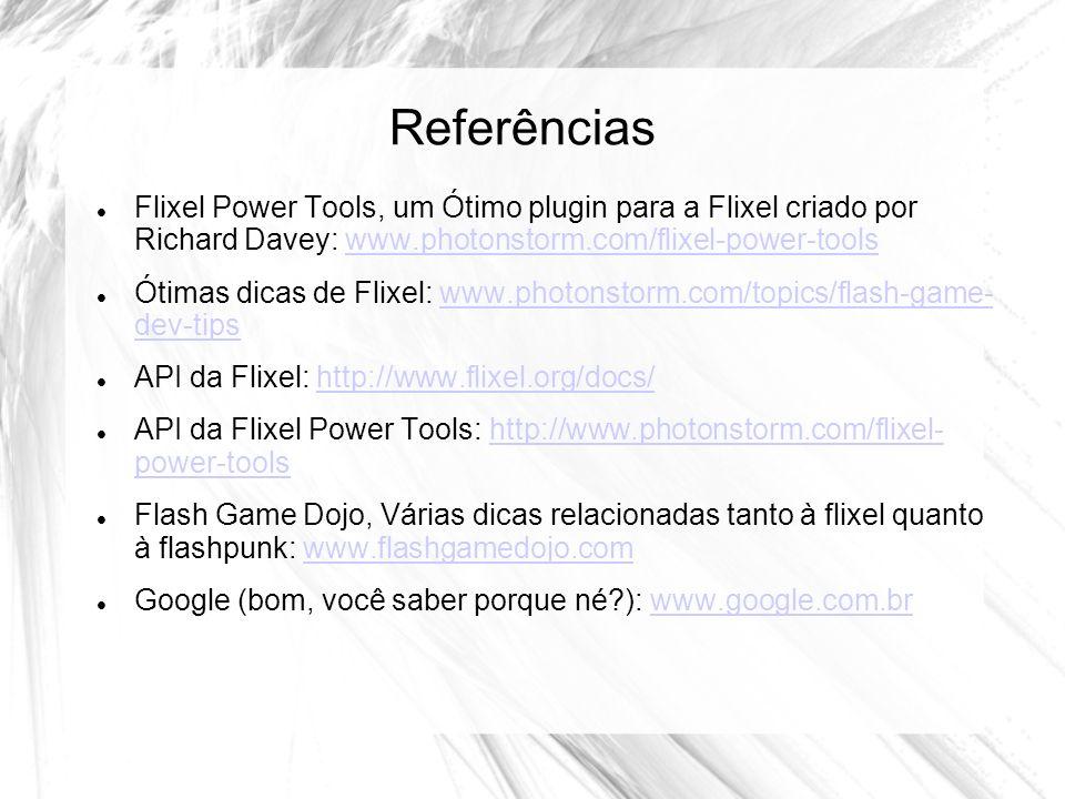 Referências Flixel Power Tools, um Ótimo plugin para a Flixel criado por Richard Davey: www.photonstorm.com/flixel-power-toolswww.photonstorm.com/flixel-power-tools Ótimas dicas de Flixel: www.photonstorm.com/topics/flash-game- dev-tipswww.photonstorm.com/topics/flash-game- dev-tips API da Flixel: http://www.flixel.org/docs/http://www.flixel.org/docs/ API da Flixel Power Tools: http://www.photonstorm.com/flixel- power-toolshttp://www.photonstorm.com/flixel- power-tools Flash Game Dojo, Várias dicas relacionadas tanto à flixel quanto à flashpunk: www.flashgamedojo.comwww.flashgamedojo.com Google (bom, você saber porque né?): www.google.com.brwww.google.com.br