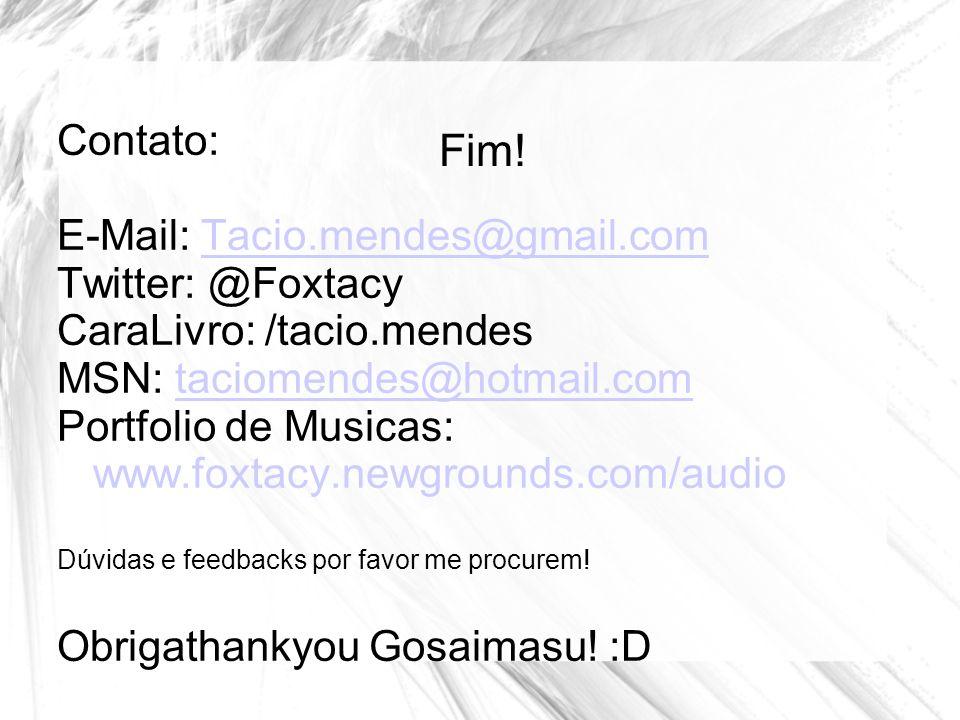 Fim! Contato: E-Mail: Tacio.mendes@gmail.comTacio.mendes@gmail.com Twitter: @Foxtacy CaraLivro: /tacio.mendes MSN: taciomendes@hotmail.comtaciomendes@
