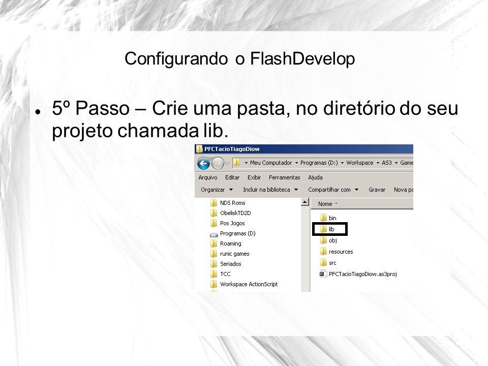 Configurando o FlashDevelop 5º Passo – Crie uma pasta, no diretório do seu projeto chamada lib.