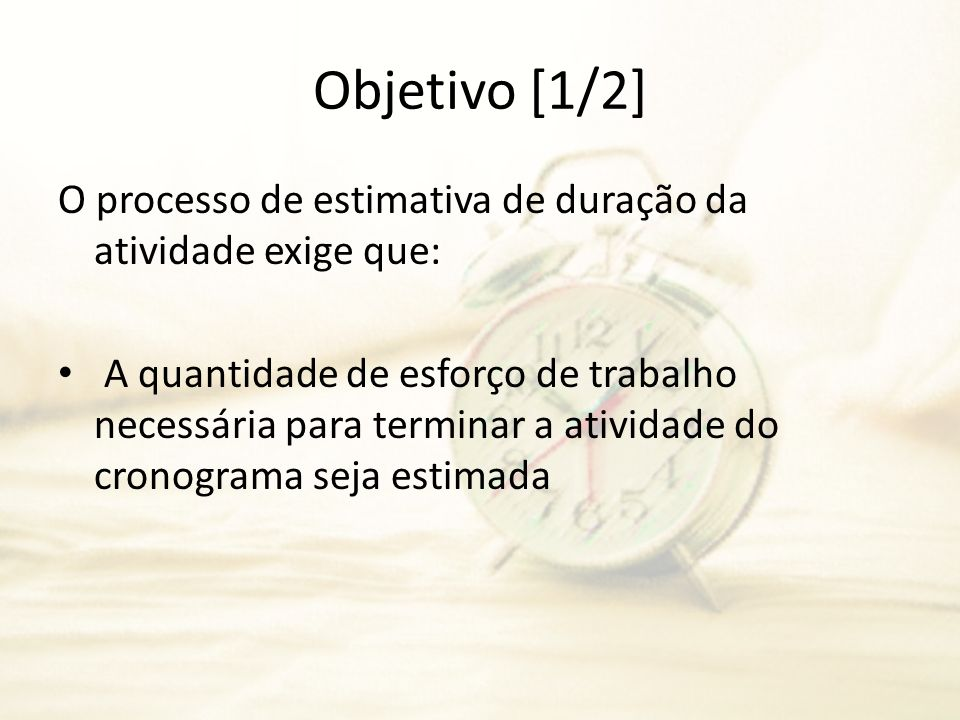 Objetivo [1/2] O processo de estimativa de duração da atividade exige que: A quantidade de esforço de trabalho necessária para terminar a atividade do