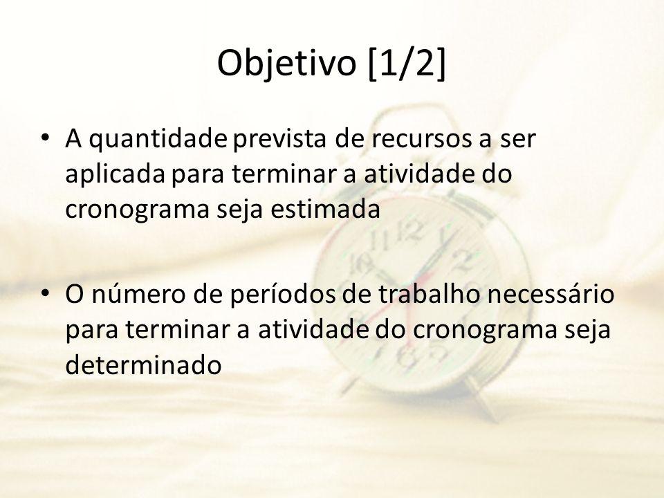 Objetivo [1/2] A quantidade prevista de recursos a ser aplicada para terminar a atividade do cronograma seja estimada O número de períodos de trabalho