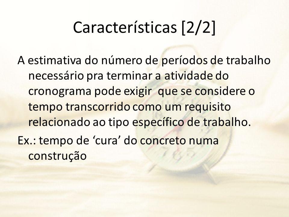Características [2/2] A estimativa do número de períodos de trabalho necessário pra terminar a atividade do cronograma pode exigir que se considere o