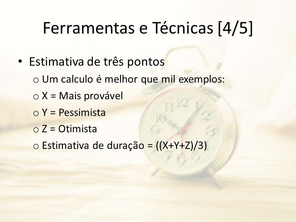 Ferramentas e Técnicas [4/5] Estimativa de três pontos o Um calculo é melhor que mil exemplos: o X = Mais provável o Y = Pessimista o Z = Otimista o E