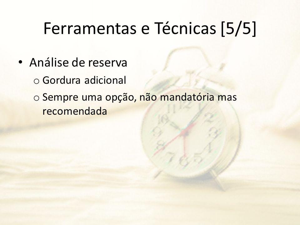 Ferramentas e Técnicas [5/5] Análise de reserva o Gordura adicional o Sempre uma opção, não mandatória mas recomendada