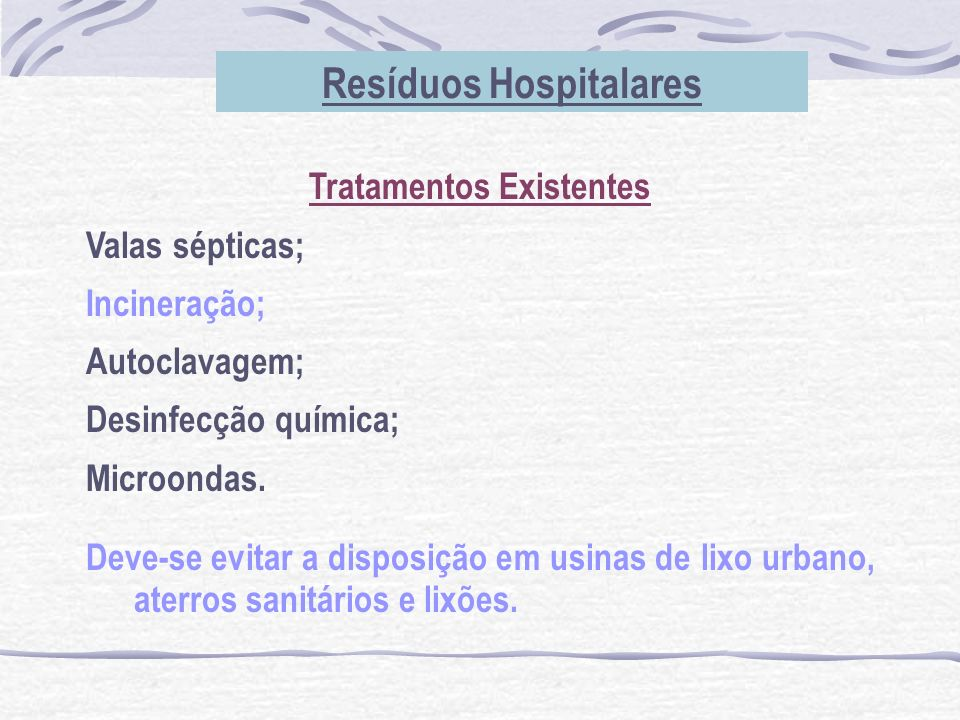 Resíduos Hospitalares Tratamentos Existentes Valas sépticas; Incineração; Autoclavagem; Desinfecção química; Microondas. Deve-se evitar a disposição e