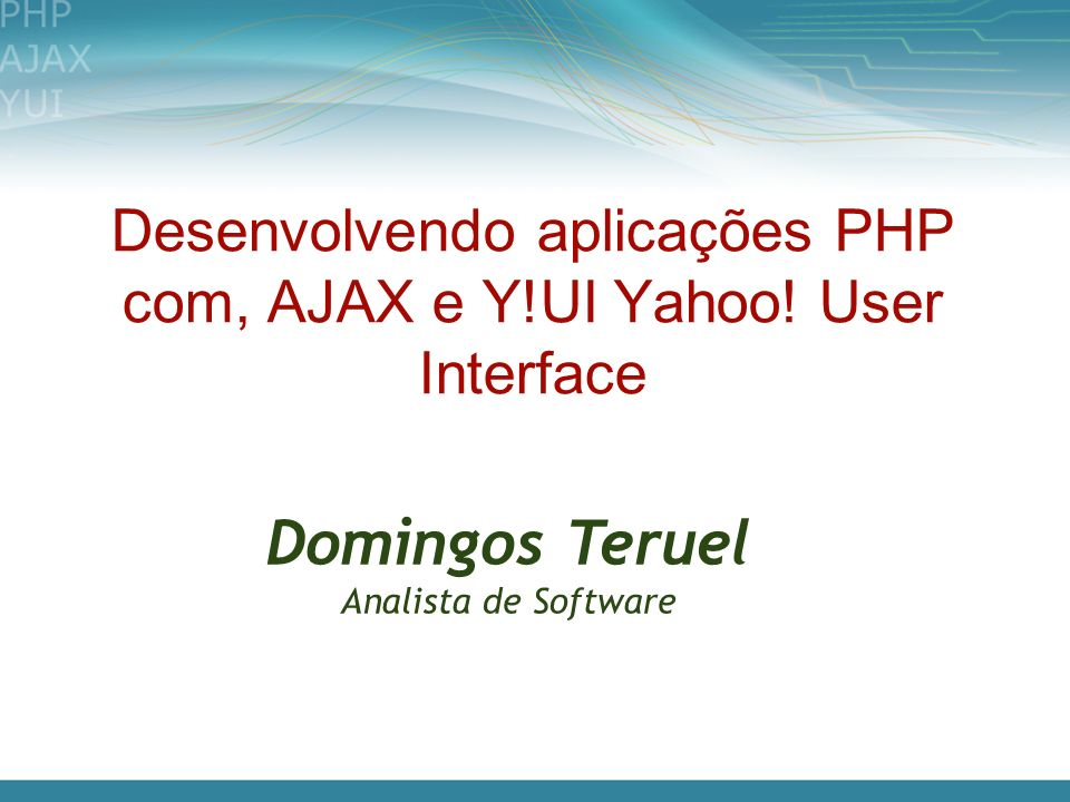 Desenvolvendo aplicações PHP com, AJAX e Y!UI Yahoo! User Interface Domingos Teruel Analista de Software