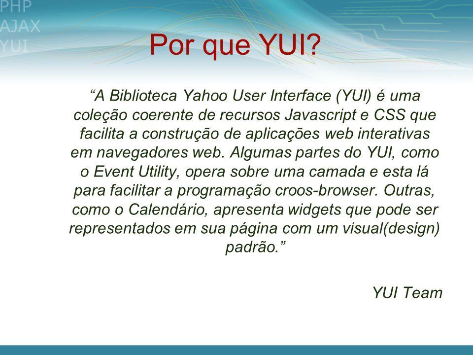 Por que YUI? A Biblioteca Yahoo User Interface (YUI) é uma coleção coerente de recursos Javascript e CSS que facilita a construção de aplicações web i