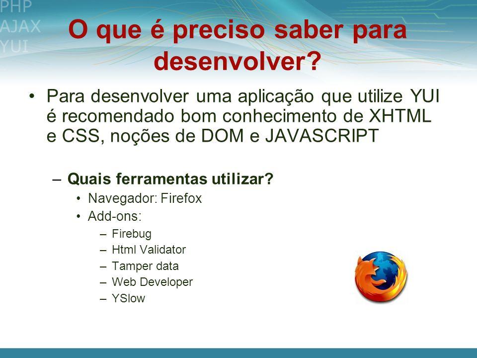 O que é preciso saber para desenvolver? Para desenvolver uma aplicação que utilize YUI é recomendado bom conhecimento de XHTML e CSS, noções de DOM e