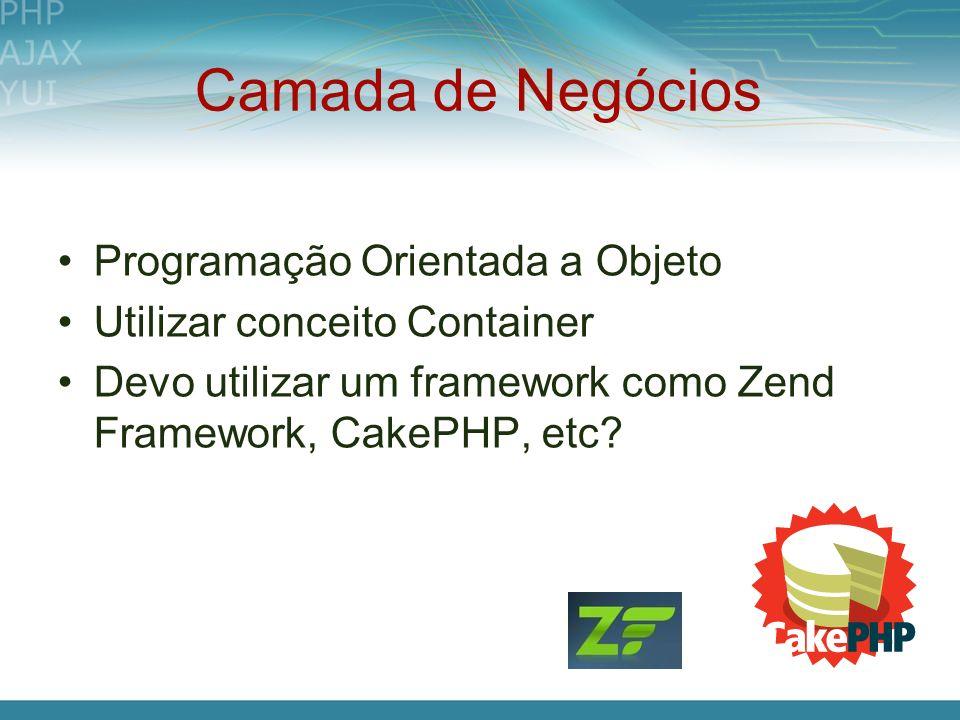 Camada de Negócios Programação Orientada a Objeto Utilizar conceito Container Devo utilizar um framework como Zend Framework, CakePHP, etc?