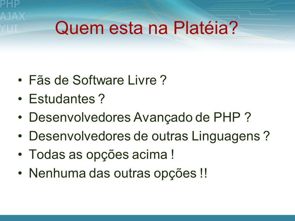 Quem esta na Platéia? Fãs de Software Livre ? Estudantes ? Desenvolvedores Avançado de PHP ? Desenvolvedores de outras Linguagens ? Todas as opções ac