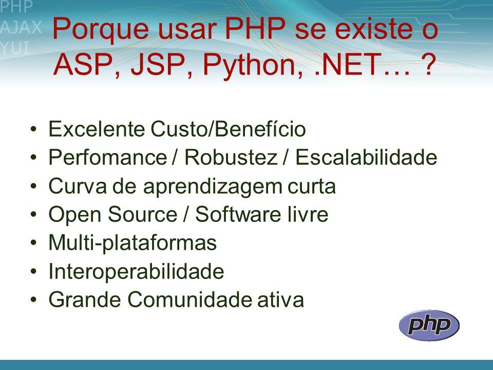 Porque usar PHP se existe o ASP, JSP, Python,.NET… ? Excelente Custo/Benefício Perfomance / Robustez / Escalabilidade Curva de aprendizagem curta Open