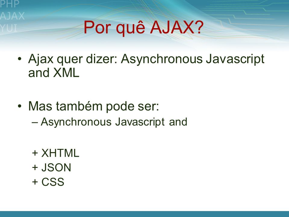 Por quê AJAX? Ajax quer dizer: Asynchronous Javascript and XML Mas também pode ser: –Asynchronous Javascript and + XHTML + JSON + CSS