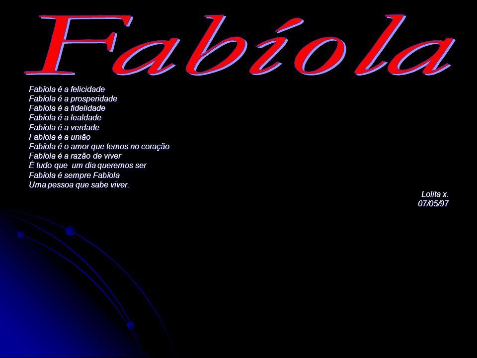 Fabíola é a felicidade Fabíola é a prosperidade Fabíola é a fidelidade Fabíola é a lealdade Fabíola é a verdade Fabíola é a união Fabíola é o amor que