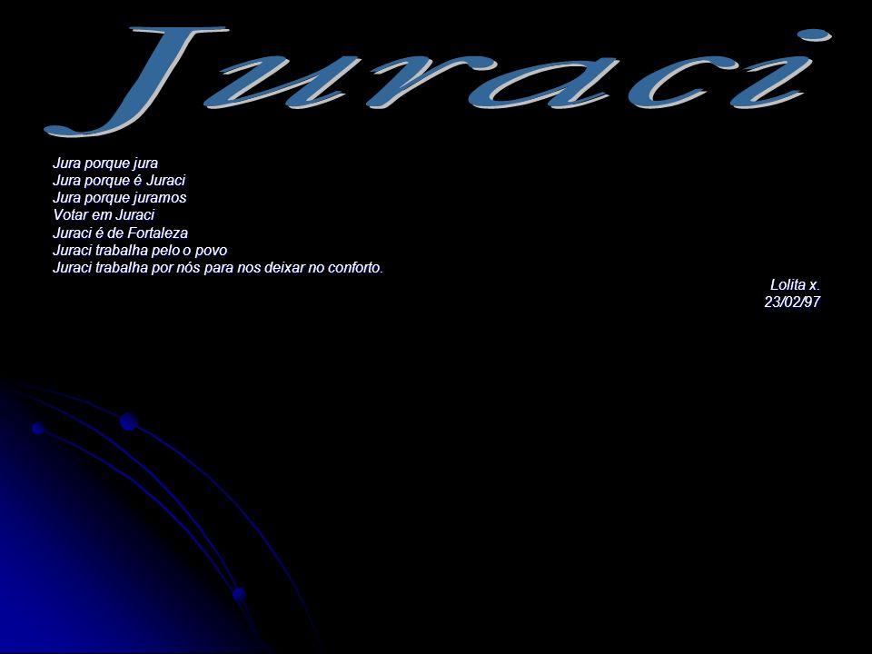 Jura porque jura Jura porque é Juraci Jura porque juramos Votar em Juraci Juraci é de Fortaleza Juraci trabalha pelo o povo Juraci trabalha por nós pa