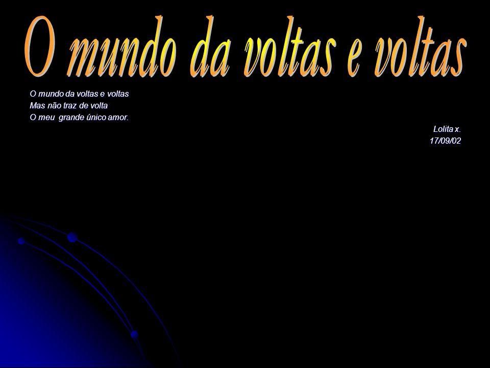 O mundo da voltas e voltas Mas não traz de volta O meu grande único amor. Lolita x. Lolita x. 17/09/02 17/09/02
