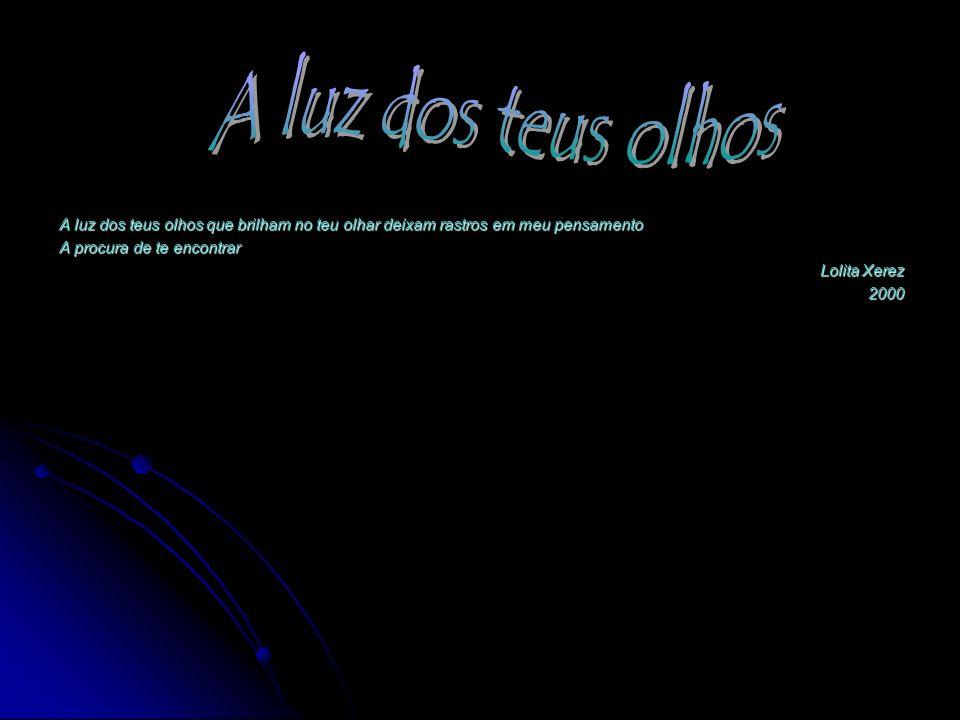 A luz dos teus olhos que brilham no teu olhar deixam rastros em meu pensamento A procura de te encontrar Lolita Xerez 2000