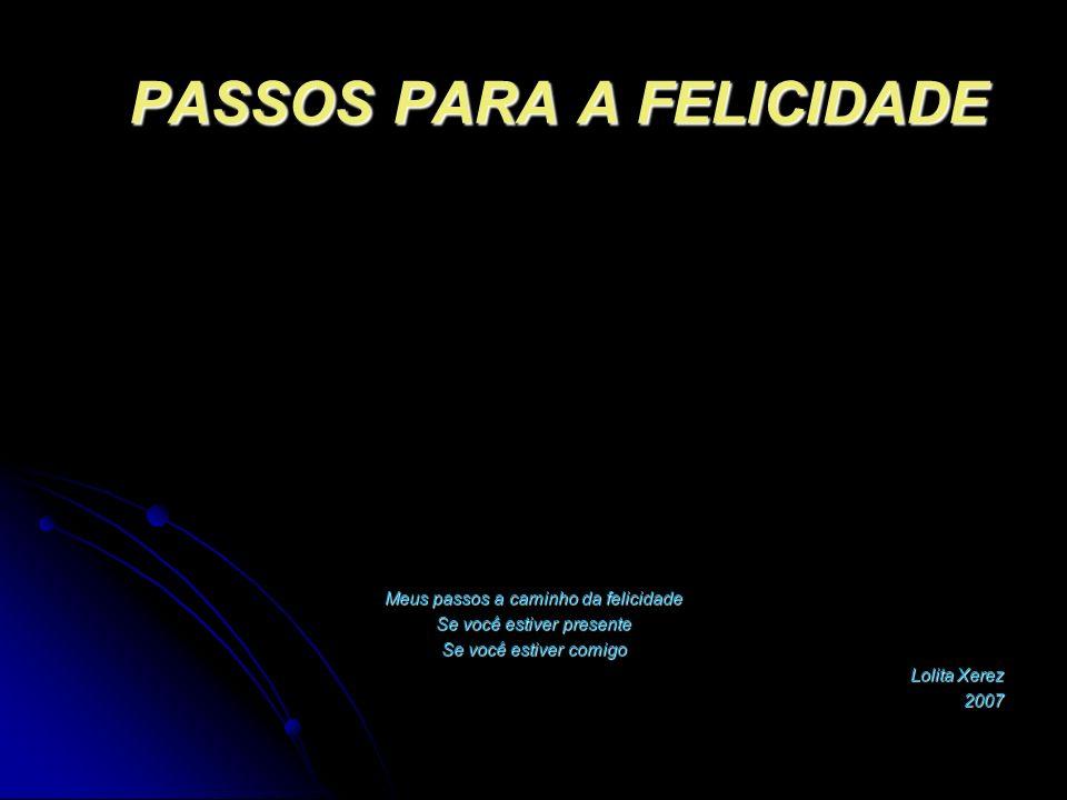 PASSOS PARA A FELICIDADE Meus passos a caminho da felicidade Se você estiver presente Se você estiver comigo Lolita Xerez 2007
