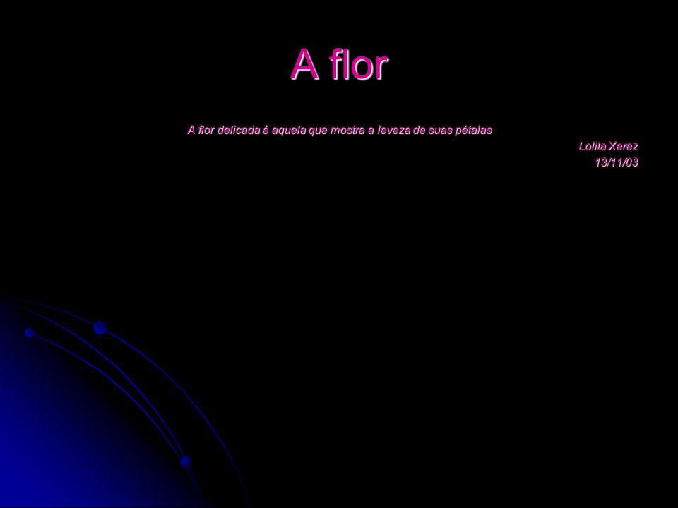 A flor A flor delicada é aquela que mostra a leveza de suas pétalas Lolita Xerez 13/11/03