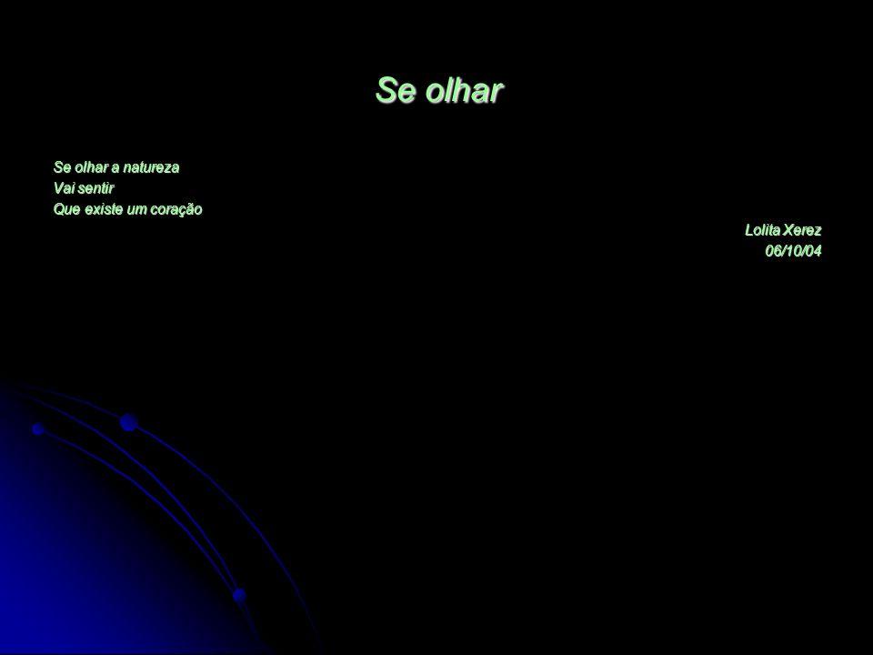 Se olhar Se olhar a natureza Vai sentir Que existe um coração Lolita Xerez 06/10/04