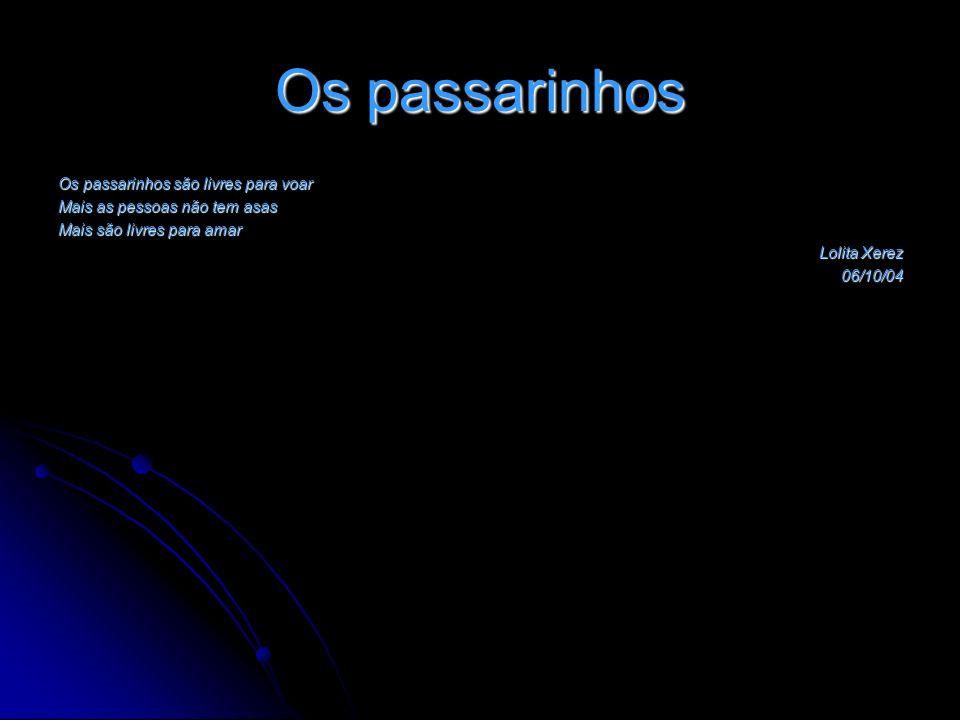 Os passarinhos Os passarinhos são livres para voar Mais as pessoas não tem asas Mais são livres para amar Lolita Xerez 06/10/04